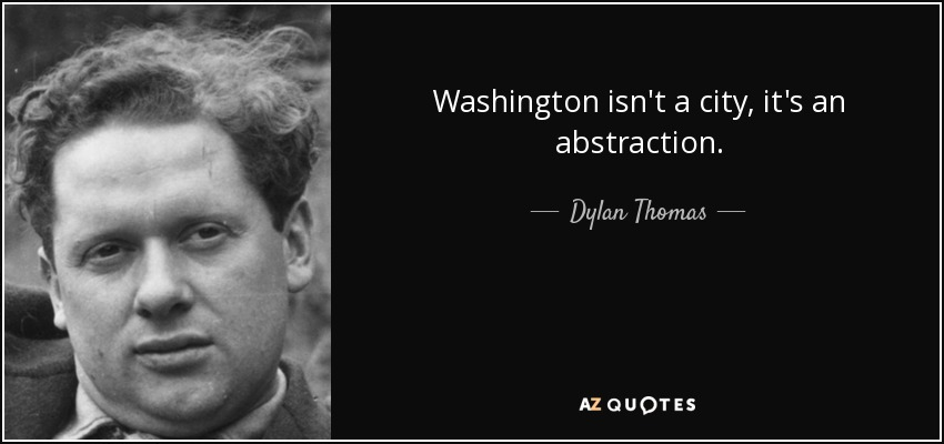 Washington isn't a city, it's an abstraction. - Dylan Thomas