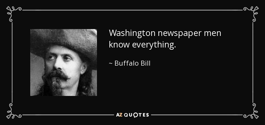 Washington newspaper men know everything. - Buffalo Bill