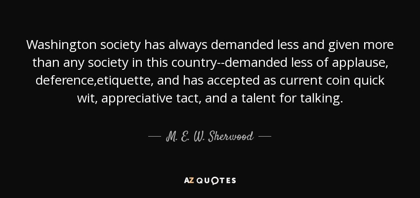 Washington society has always demanded less and given more than any society in this country--demanded less of applause, deference,etiquette, and has accepted as current coin quick wit, appreciative tact, and a talent for talking. - M. E. W. Sherwood