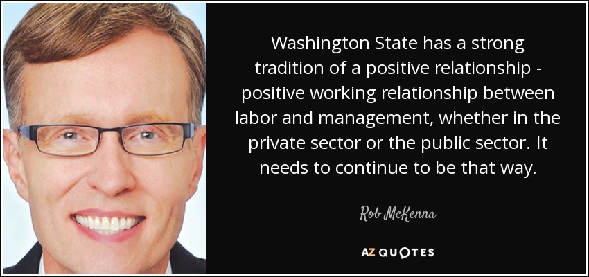 Washington State has a strong tradition of a positive relationship - positive working relationship between labor and management, whether in the private sector or the public sector. It needs to continue to be that way. - Rob McKenna