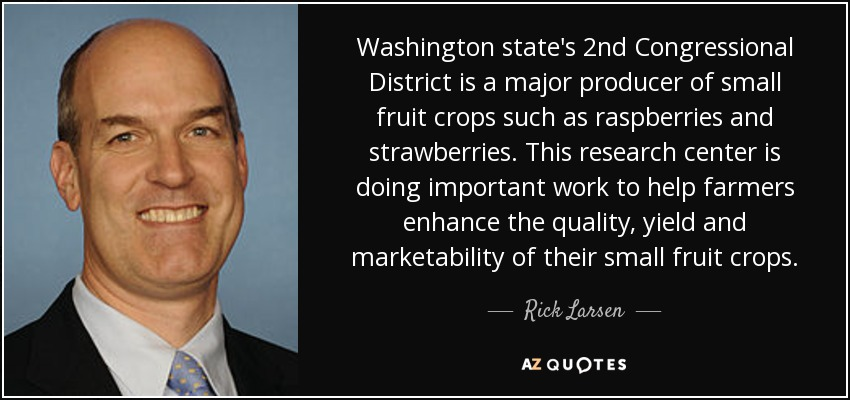 Washington state's 2nd Congressional District is a major producer of small fruit crops such as raspberries and strawberries. This research center is doing important work to help farmers enhance the quality, yield and marketability of their small fruit crops. - Rick Larsen