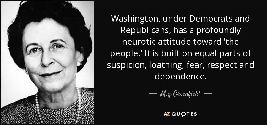 Washington, under Democrats and Republicans, has a profoundly neurotic attitude toward 'the people.' It is built on equal parts of suspicion, loathing, fear, respect and dependence. - Meg Greenfield