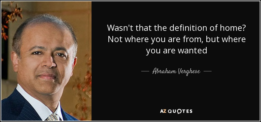 Wasn't that the definition of home? Not where you are from, but where you are wanted - Abraham Verghese