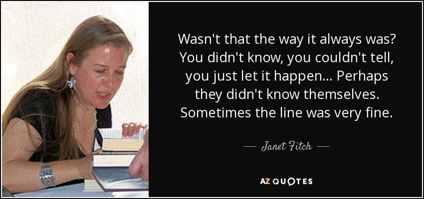 Wasn't that the way it always was? You didn't know, you couldn't tell, you just let it happen... Perhaps they didn't know themselves. Sometimes the line was very fine. - Janet Fitch