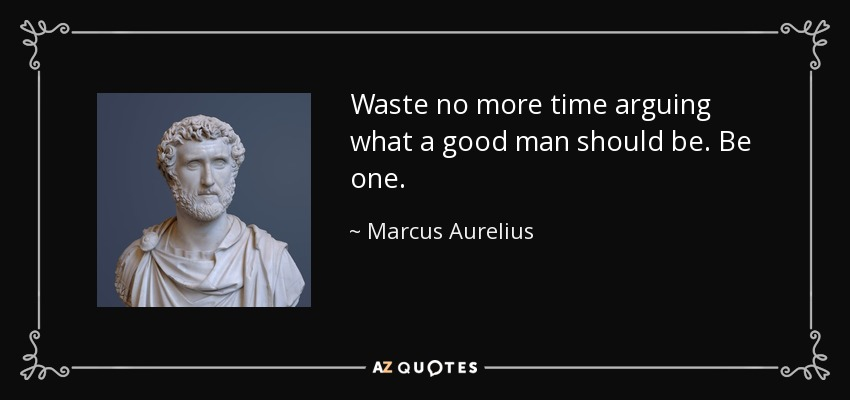 Waste no more time arguing what a good man should be. Be one. - Marcus Aurelius