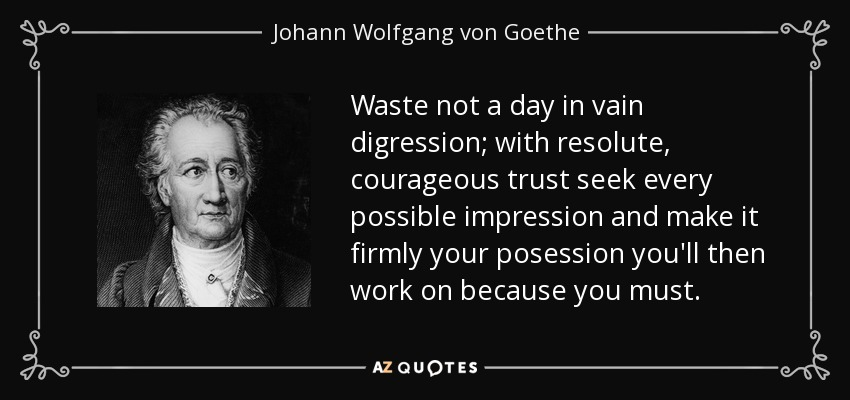 Waste not a day in vain digression; with resolute, courageous trust seek every possible impression and make it firmly your posession you'll then work on because you must. - Johann Wolfgang von Goethe