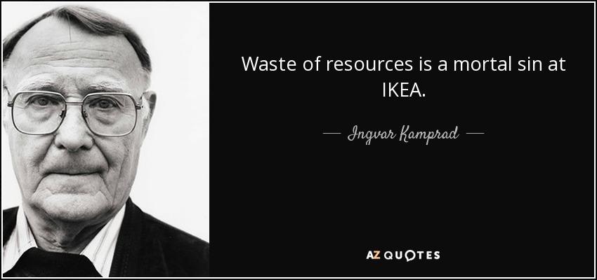 Waste of resources is a mortal sin at IKEA. - Ingvar Kamprad