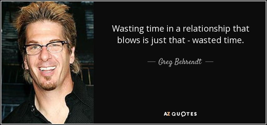 Greg Behrendt Quote Wasting Time In A Relationship That Blows Is