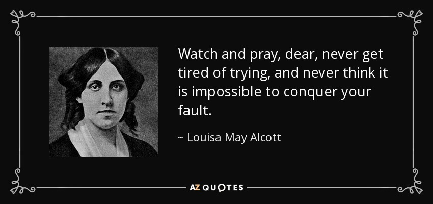 Watch and pray, dear, never get tired of trying, and never think it is impossible to conquer your fault. - Louisa May Alcott