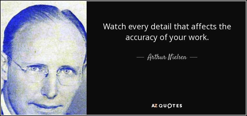 Watch every detail that affects the accuracy of your work. - Arthur Nielsen