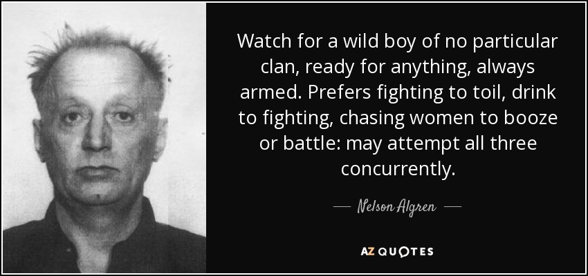 Watch for a wild boy of no particular clan, ready for anything, always armed. Prefers fighting to toil, drink to fighting, chasing women to booze or battle: may attempt all three concurrently. - Nelson Algren