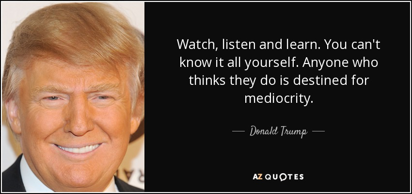 Watch, listen and learn. You can't know it all yourself. Anyone who thinks they do is destined for mediocrity. - Donald Trump