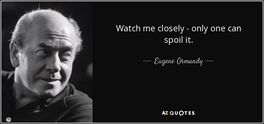 Watch me closely - only one can spoil it. - Eugene Ormandy