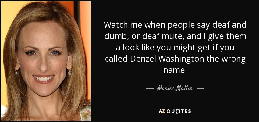 Watch me when people say deaf and dumb, or deaf mute, and I give them a look like you might get if you called Denzel Washington the wrong name. - Marlee Matlin