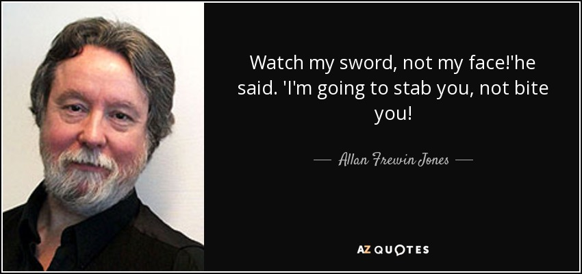 Watch my sword, not my face!'he said. 'I'm going to stab you, not bite you! - Allan Frewin Jones