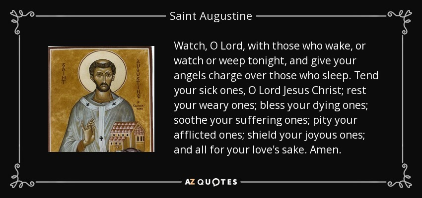 Watch, O Lord, with those who wake, or watch or weep tonight, and give your angels charge over those who sleep. Tend your sick ones, O Lord Jesus Christ; rest your weary ones; bless your dying ones; soothe your suffering ones; pity your afflicted ones; shield your joyous ones; and all for your love's sake. Amen. - Saint Augustine
