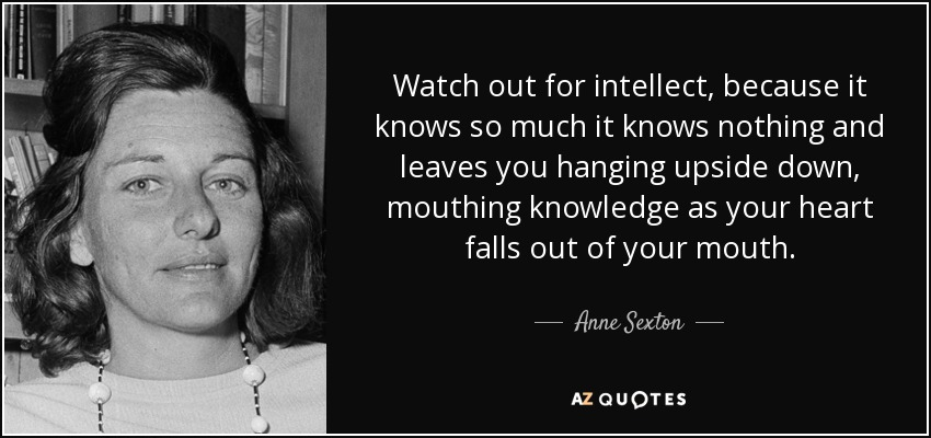 Watch out for intellect, because it knows so much it knows nothing and leaves you hanging upside down, mouthing knowledge as your heart falls out of your mouth. - Anne Sexton