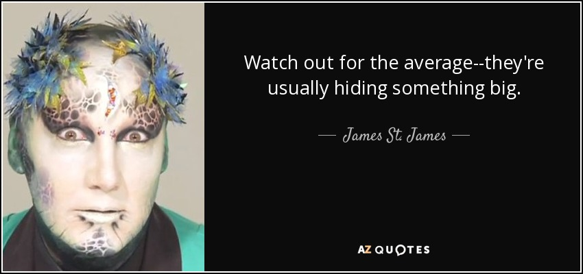 Watch out for the average--they're usually hiding something big. - James St. James