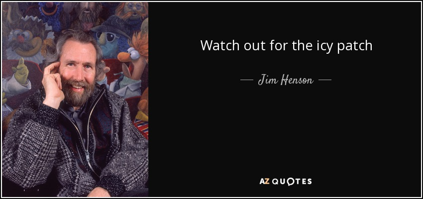 Watch out for the icy patch - Jim Henson
