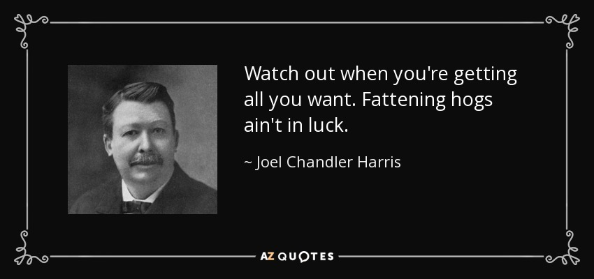 Watch out when you're getting all you want. Fattening hogs ain't in luck. - Joel Chandler Harris