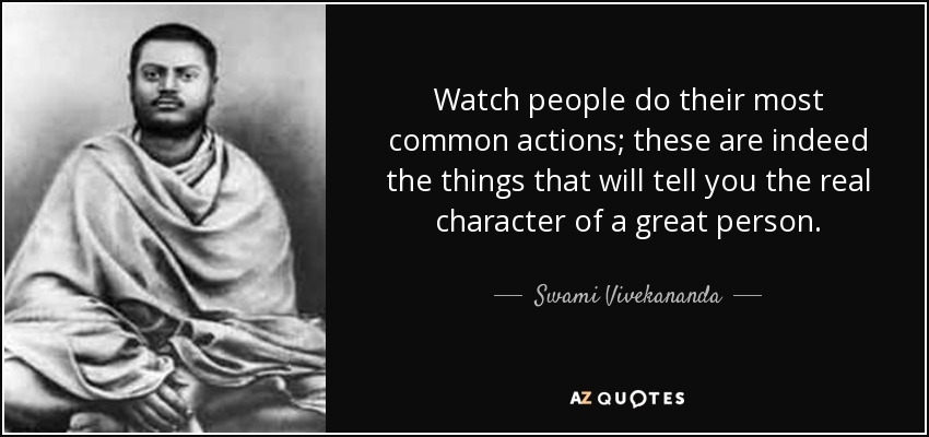 Watch people do their most common actions; these are indeed the things that will tell you the real character of a great person. - Swami Vivekananda