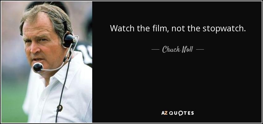 Watch the film, not the stopwatch. - Chuck Noll