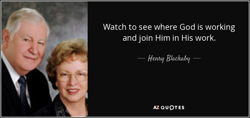Watch to see where God is working and join Him in His work. - Henry Blackaby