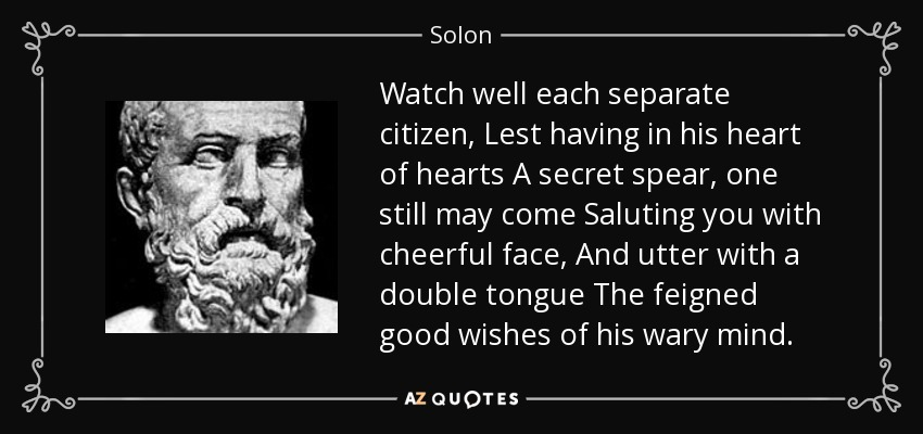 Watch well each separate citizen, Lest having in his heart of hearts A secret spear, one still may come Saluting you with cheerful face, And utter with a double tongue The feigned good wishes of his wary mind. - Solon
