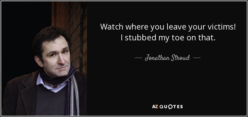 Watch where you leave your victims! I stubbed my toe on that. - Jonathan Stroud