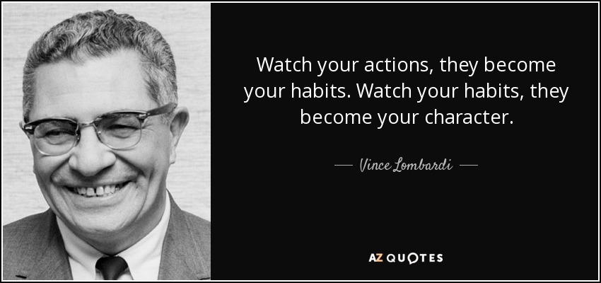 Watch your actions, they become your habits. Watch your habits, they become your character. - Vince Lombardi