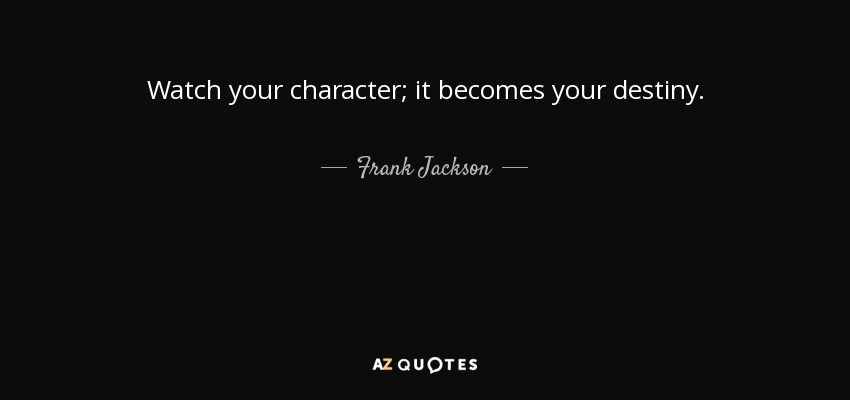 Watch your character; it becomes your destiny. - Frank Jackson