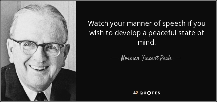 Watch your manner of speech if you wish to develop a peaceful state of mind. - Norman Vincent Peale
