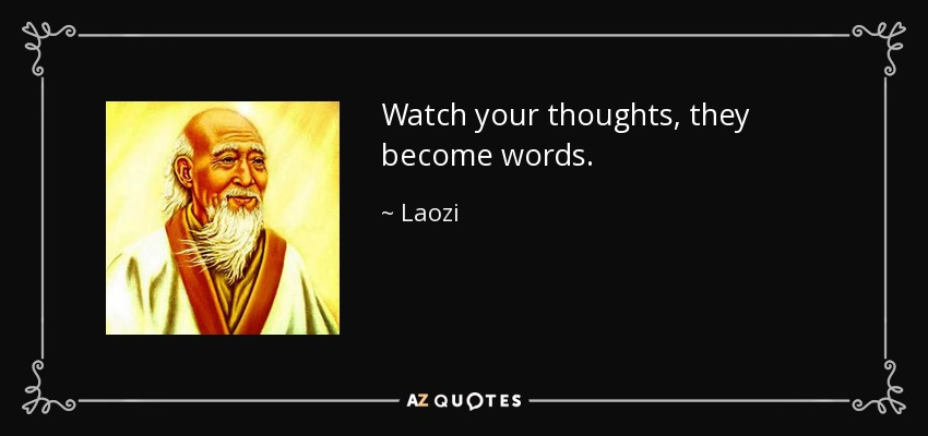 Watch your thoughts, they become words. - Laozi