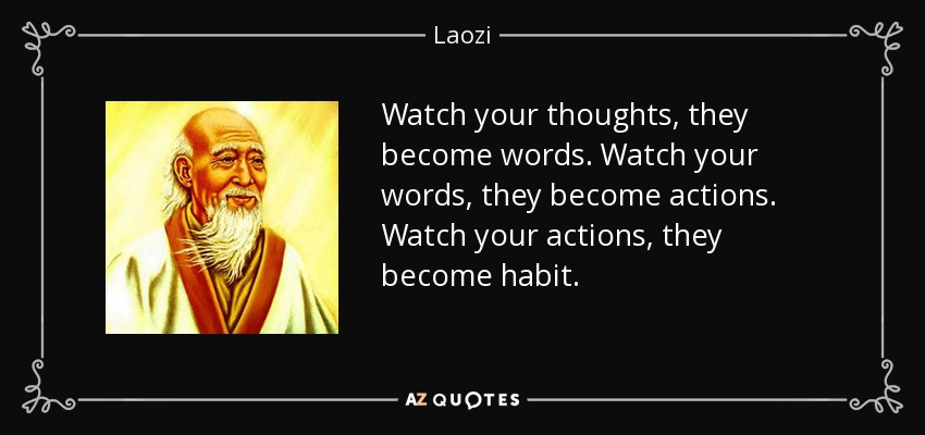 Watch your thoughts, they become words. Watch your words, they become actions. Watch your actions, they become habit. - Laozi