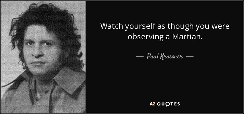 Watch yourself as though you were observing a Martian. - Paul Krassner