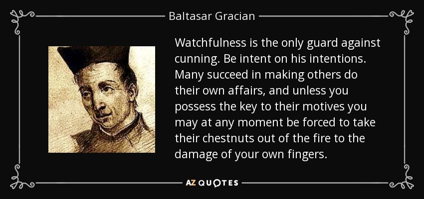 Watchfulness is the only guard against cunning. Be intent on his intentions. Many succeed in making others do their own affairs, and unless you possess the key to their motives you may at any moment be forced to take their chestnuts out of the fire to the damage of your own fingers. - Baltasar Gracian