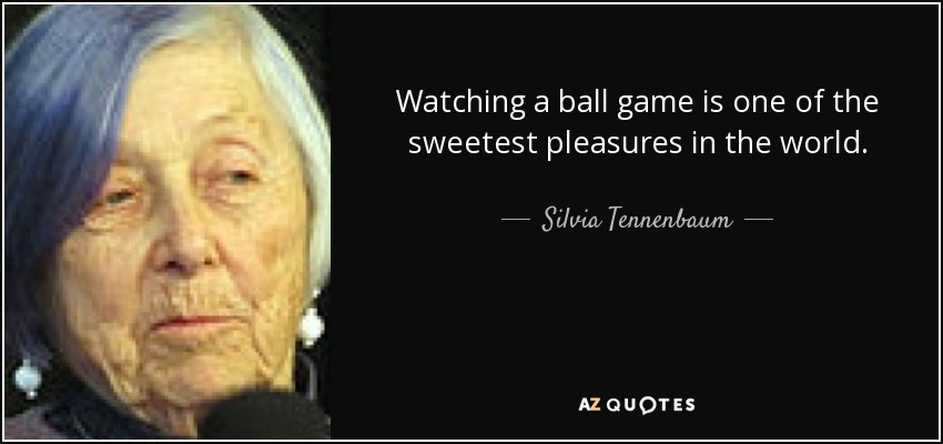 Watching a ball game is one of the sweetest pleasures in the world. - Silvia Tennenbaum