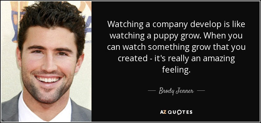 Watching a company develop is like watching a puppy grow. When you can watch something grow that you created - it's really an amazing feeling. - Brody Jenner