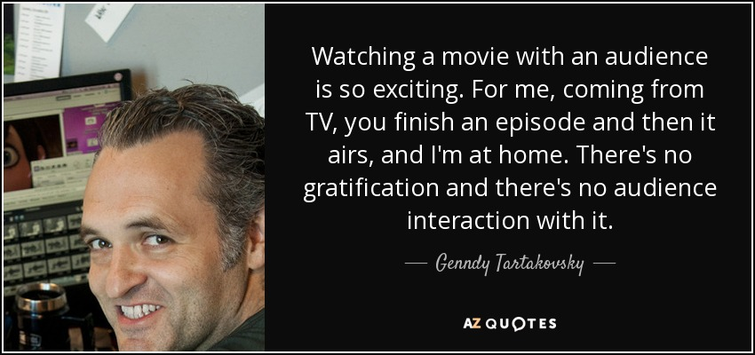 Watching a movie with an audience is so exciting. For me, coming from TV, you finish an episode and then it airs, and I'm at home. There's no gratification and there's no audience interaction with it. - Genndy Tartakovsky