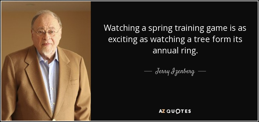 Watching a spring training game is as exciting as watching a tree form its annual ring. - Jerry Izenberg