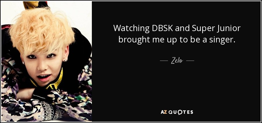Watching DBSK and Super Junior brought me up to be a singer. - Zelo