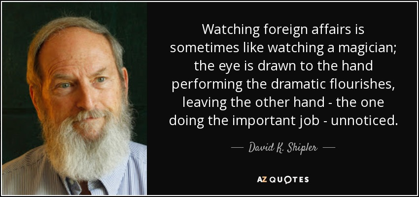 Watching foreign affairs is sometimes like watching a magician; the eye is drawn to the hand performing the dramatic flourishes, leaving the other hand - the one doing the important job - unnoticed. - David K. Shipler