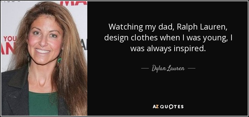 Watching my dad, Ralph Lauren, design clothes when I was young, I was always inspired. - Dylan Lauren