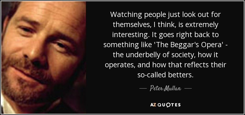 Watching people just look out for themselves, I think, is extremely interesting. It goes right back to something like 'The Beggar's Opera' - the underbelly of society, how it operates, and how that reflects their so-called betters. - Peter Mullan