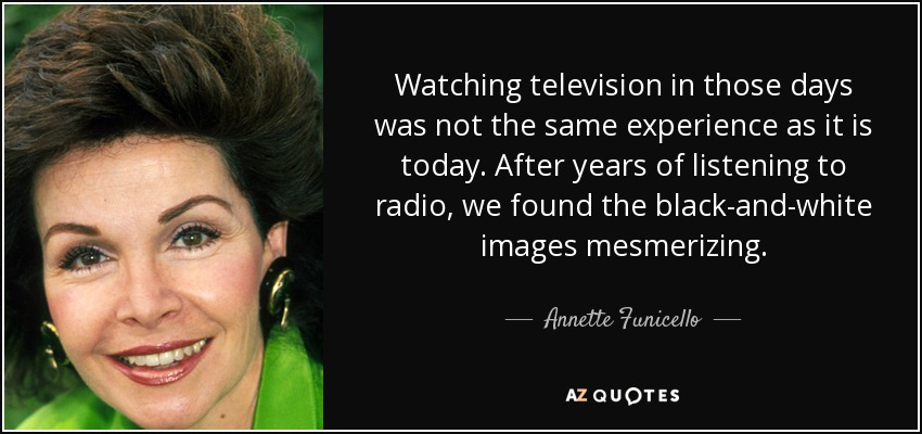 Watching television in those days was not the same experience as it is today. After years of listening to radio, we found the black-and-white images mesmerizing. - Annette Funicello