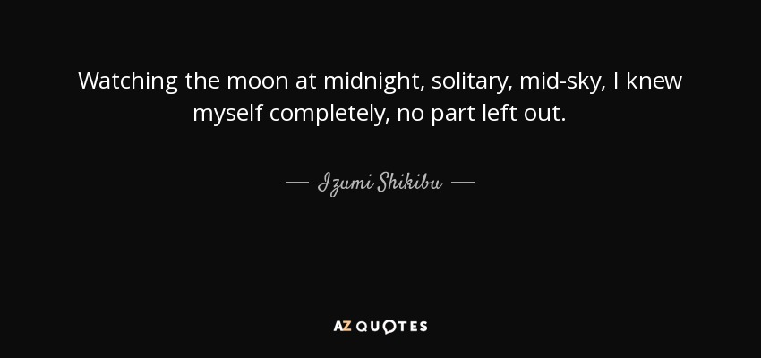 Watching the moon at midnight, solitary, mid-sky, I knew myself completely, no part left out. - Izumi Shikibu
