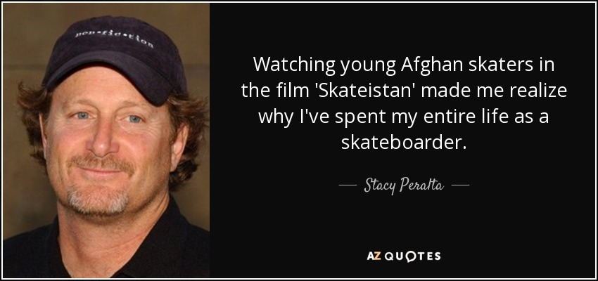 Watching young Afghan skaters in the film 'Skateistan' made me realize why I've spent my entire life as a skateboarder. - Stacy Peralta