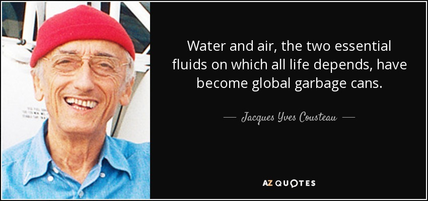 Water and air, the two essential fluids on which all life depends, have become global garbage cans. - Jacques Yves Cousteau