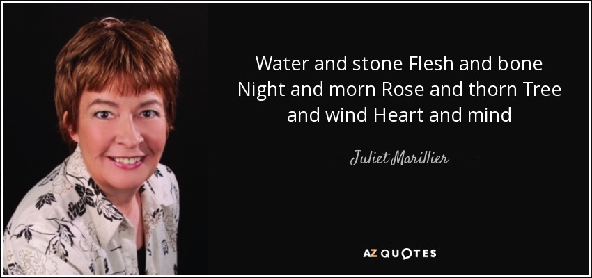 Water and stone Flesh and bone Night and morn Rose and thorn Tree and wind Heart and mind - Juliet Marillier