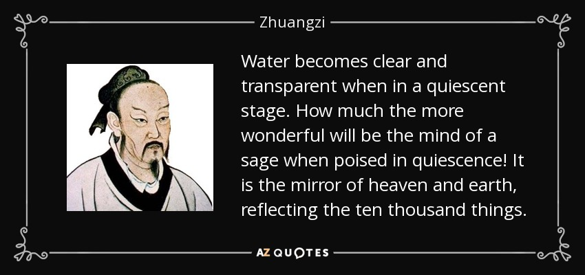 Water becomes clear and transparent when in a quiescent stage. How much the more wonderful will be the mind of a sage when poised in quiescence! It is the mirror of heaven and earth, reflecting the ten thousand things. - Zhuangzi